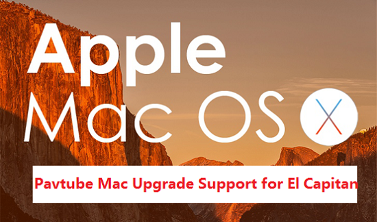 Pavtube Mac Upgrade Support for El Capitan Pavtube Upgrade Mac Products with Support for Mac OS X El Capitan